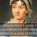 Da Virginia Woolf a Mark Twain, ecco le critiche più spietate rivolte a Jane Austen