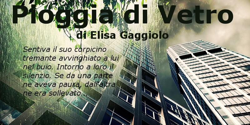 Pioggia di Vetro - di Elisa Gaggiolo