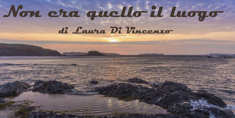 Non era quello il luogo - racconto di Laura Di Vincenzo