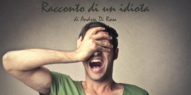 Racconto di un idiota - di Andrea Di Rosa