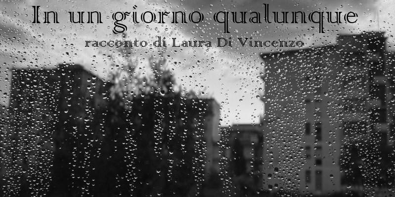 In un giorno qualunque - racconto di Laura Di Vincenzo