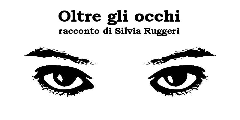 Oltre gli occhi - racconto di Silvia Ruggeri