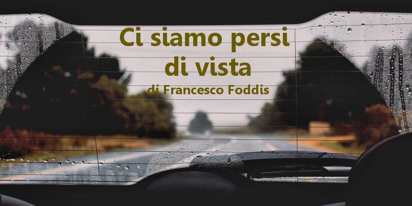 Ci siamo persi di vista - racconto di Francesco Foddis