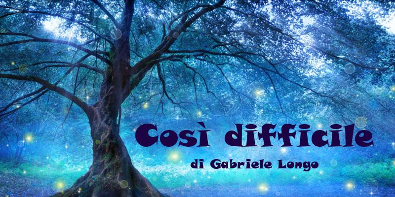 Così difficile - Racconto di Gabriele Longo