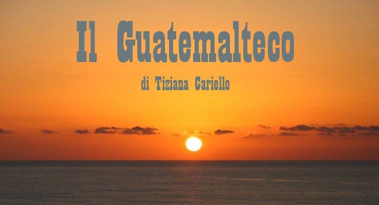 Il Guatemalteco - racconto di Tiziana Cariello