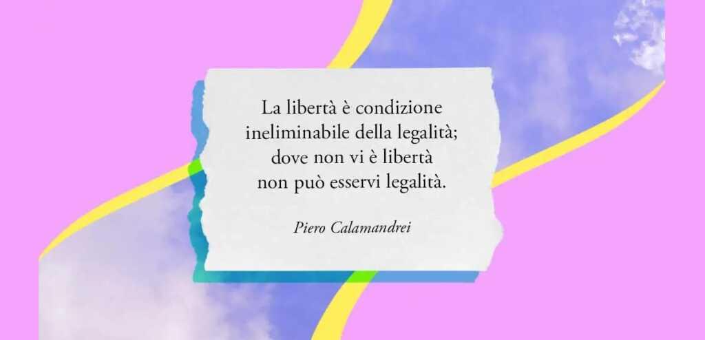 """""""La libertà è condizione ineliminabile della legalità"""" di Piero Calamandrei"""