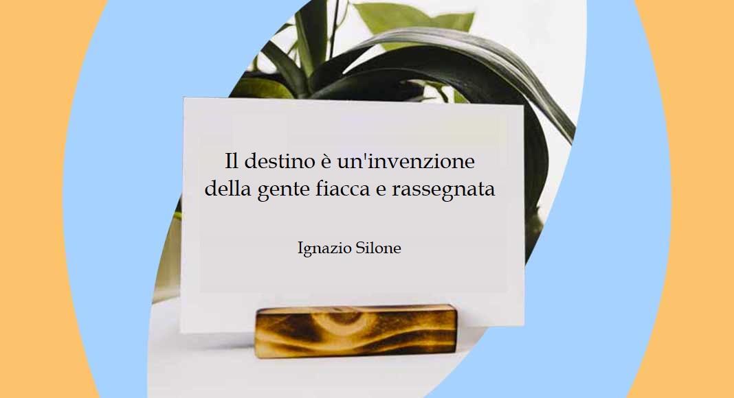 """""""Il destino è un'invenzione della gente fiacca e rassegnata"""" di Ignazio Silone"""