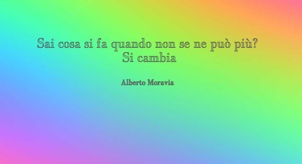 """""""Sai cosa si fa quando non se ne può più? Si cambia"""" di Alberto Moravia"""