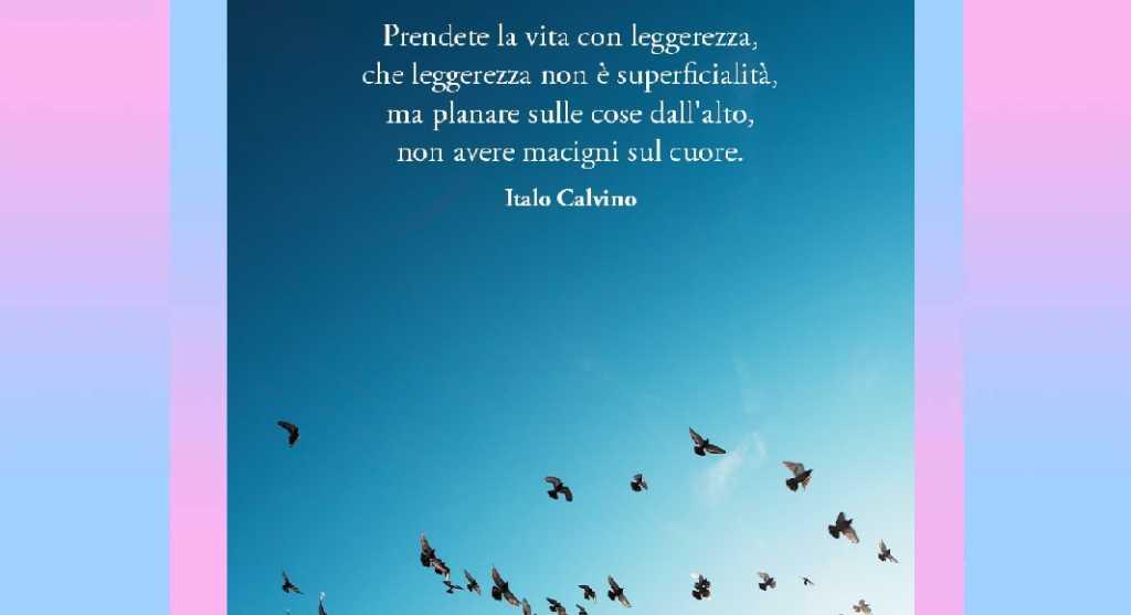 """""""Prendete la vita con leggerezza, che leggerezza non è superficialità..."""" di Calvino"""