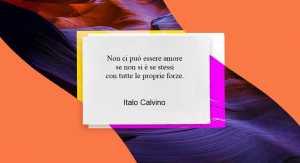 """""""Non ci può essere amore se non si è se stessi..."""" di Italo Calvino"""