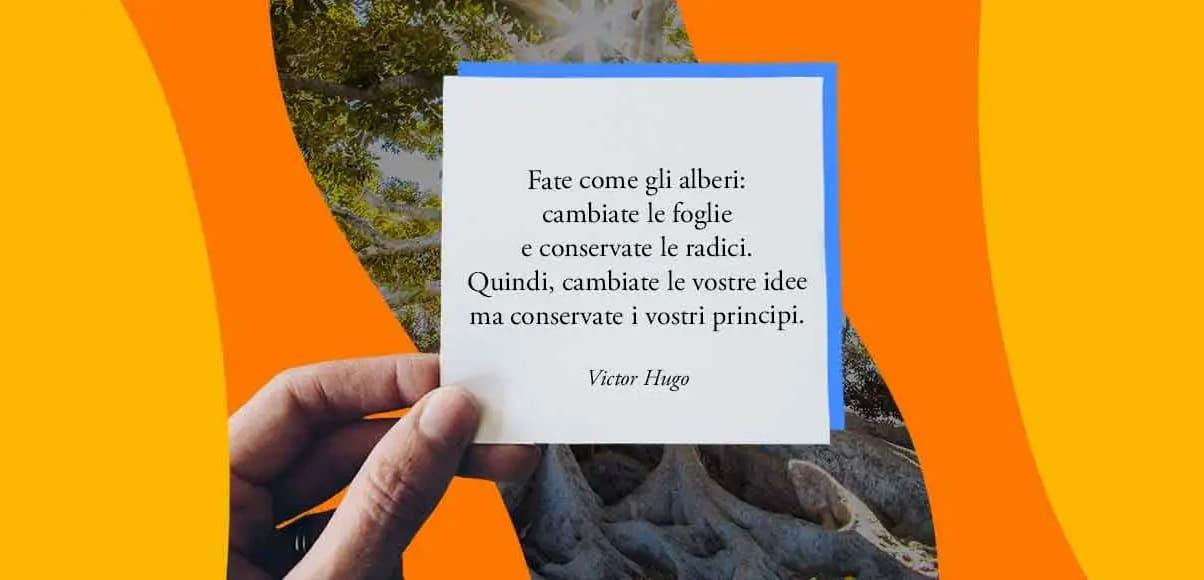 """""""Fate come gli alberi: cambiate le foglie e conservate le radici"""" di Victor Hugo"""