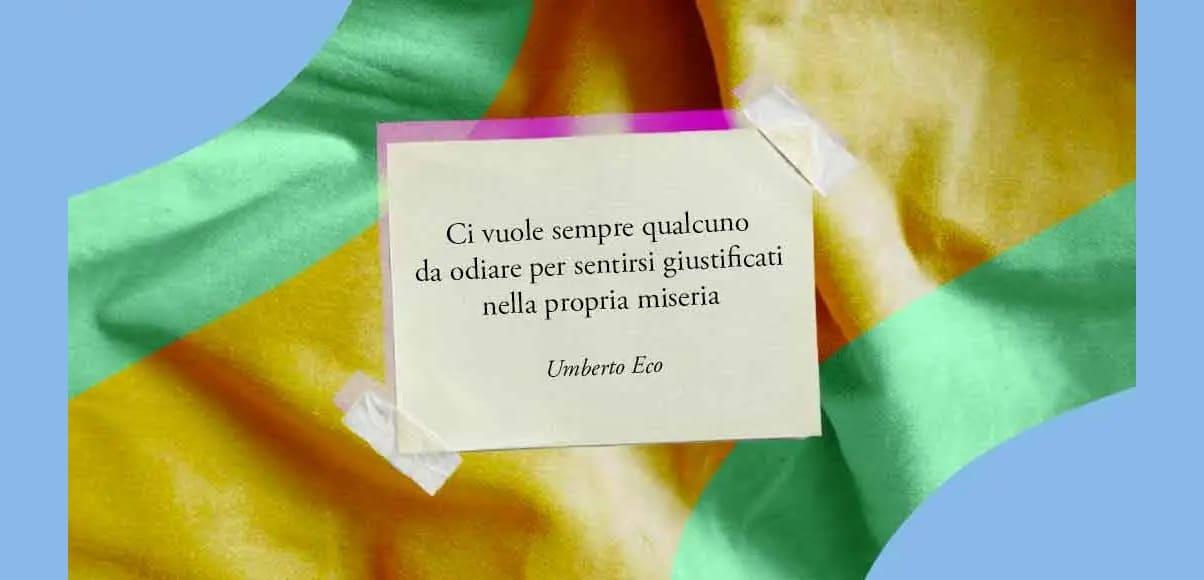 """""""Ci vuole sempre qualcuno da odiare per sentirsi giustificati nella propria miseria"""" di Umberto Eco"""