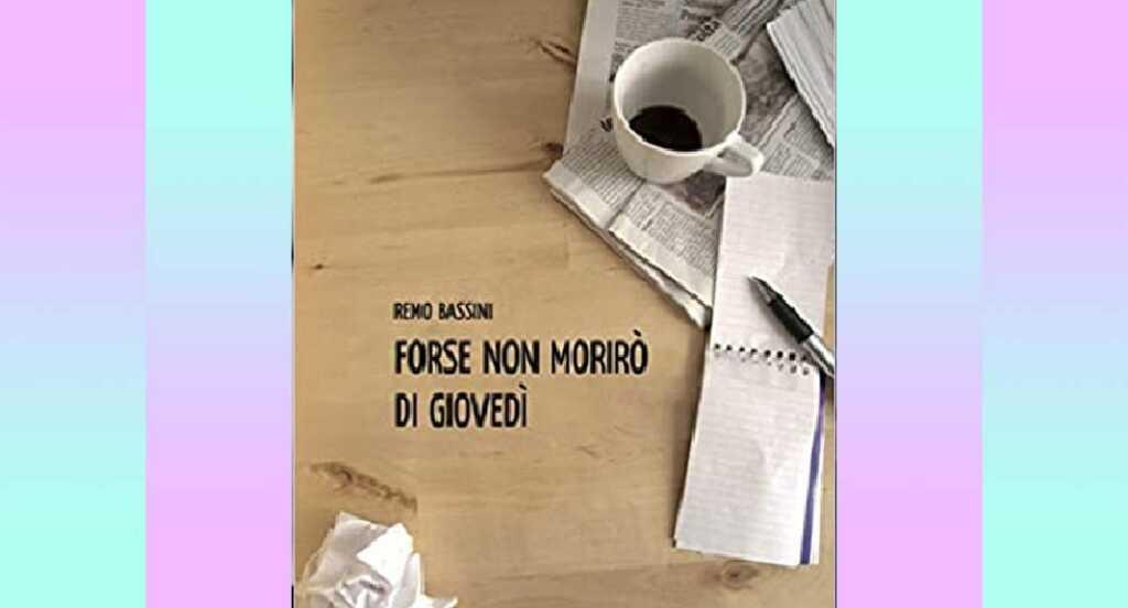 """""""Forse non morirò di giovedì"""" di Remo Bassini, una storia che ne include molte"""