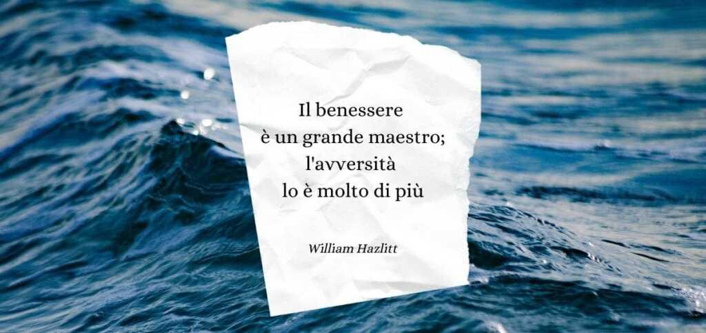 """""""Il benessere è un grande maestro; l'avversità lo è molto di più"""" di William Hazlitt"""