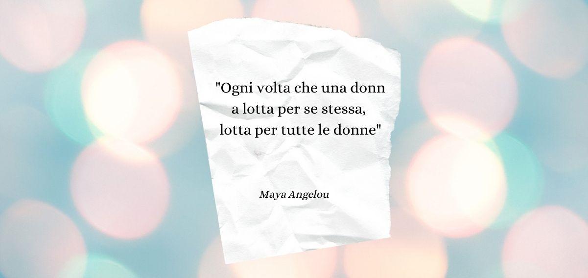 """""""Ogni volta che una donna lotta per se stessa, lotta per tutte le donne"""" di Maya Angelou"""