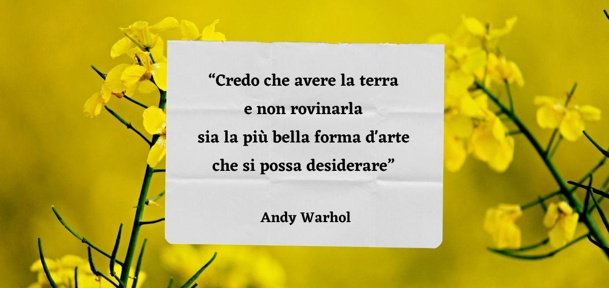 """""""Credo che avere la terra e non rovinarla sia la più bella forma d'arte che si possa desiderare"""" di Andy Warhol"""
