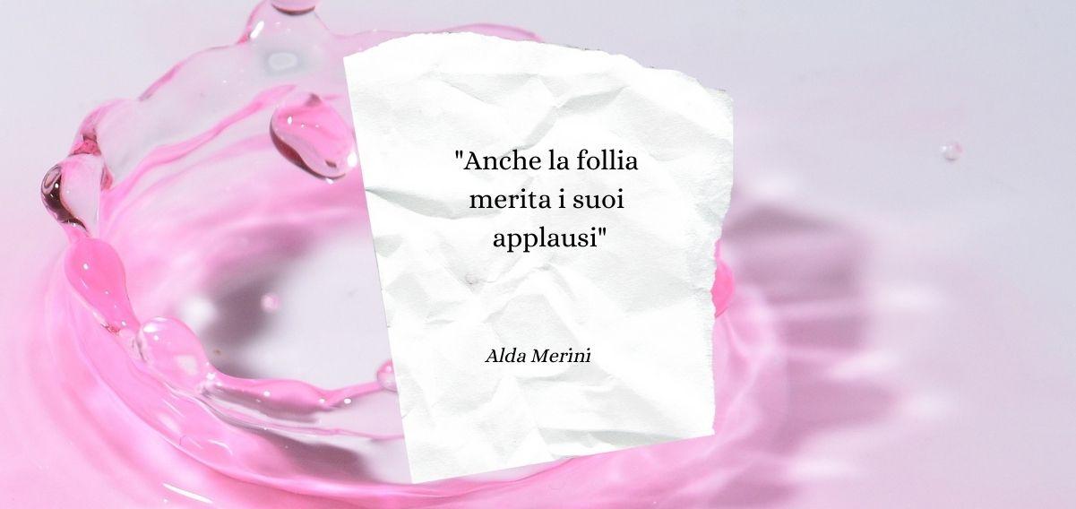 """""""Anche la follia merita i suoi applausi"""" di Alda Merini"""